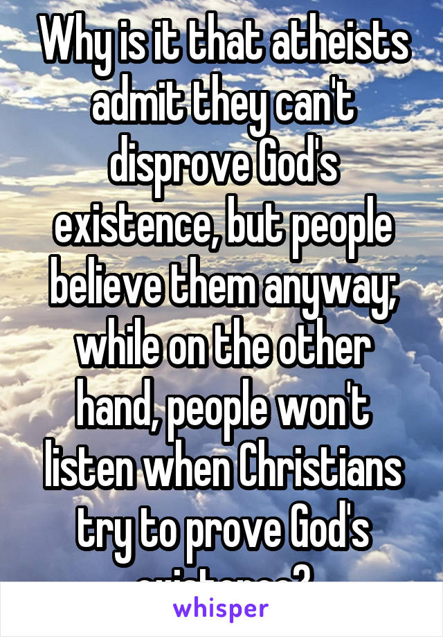 Why is it that atheists admit they can't disprove God's existence, but people believe them anyway; while on the other hand, people won't listen when Christians try to prove God's existence?