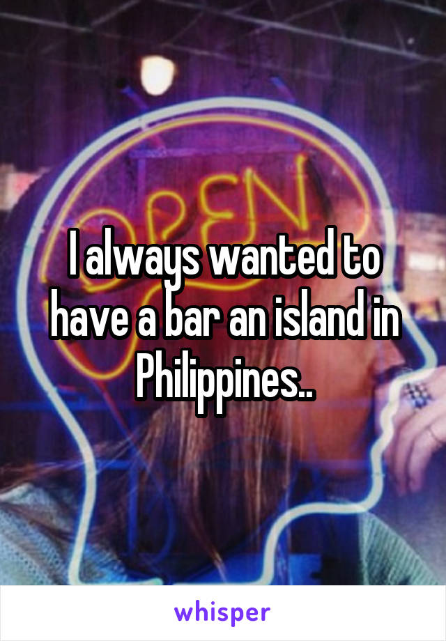 I always wanted to have a bar an island in Philippines..