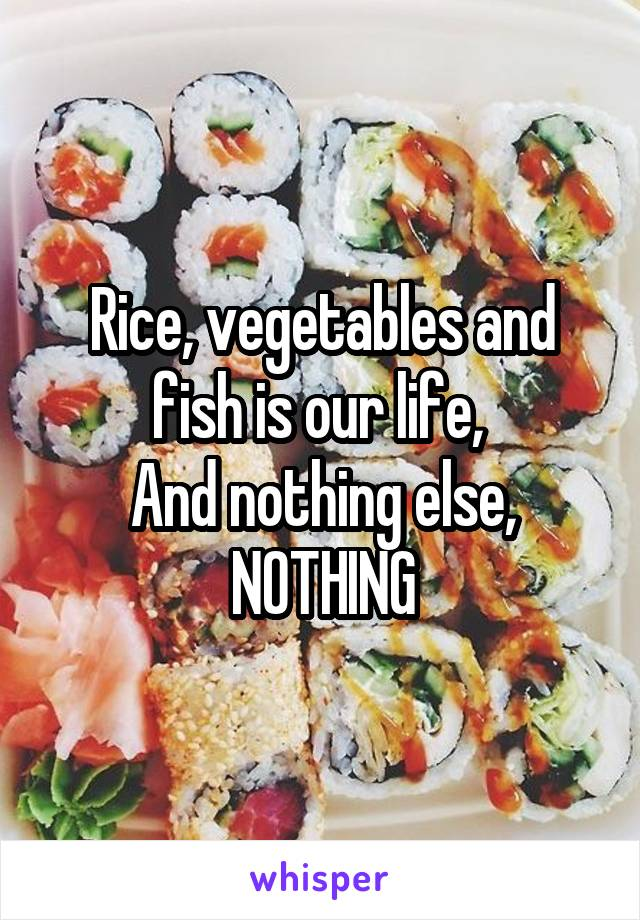 Rice, vegetables and fish is our life,  And nothing else, NOTHING