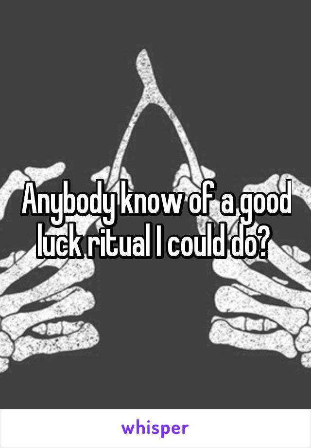 Anybody know of a good luck ritual I could do?
