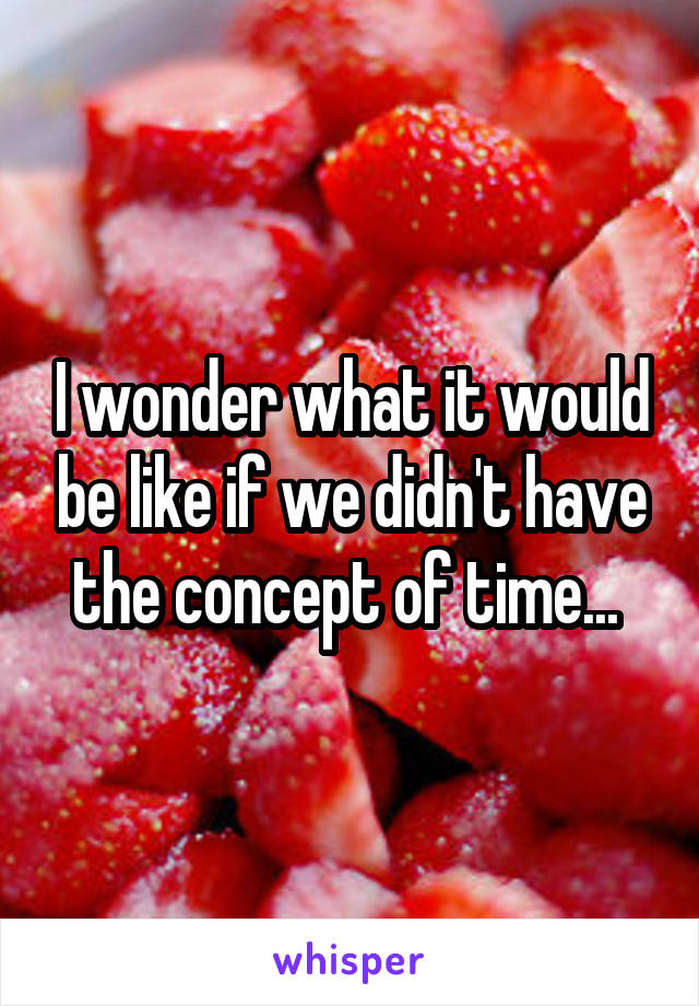 I wonder what it would be like if we didn't have the concept of time...