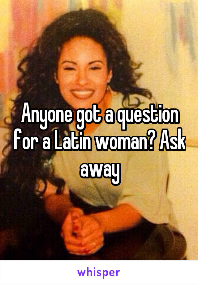 Anyone got a question for a Latin woman? Ask away