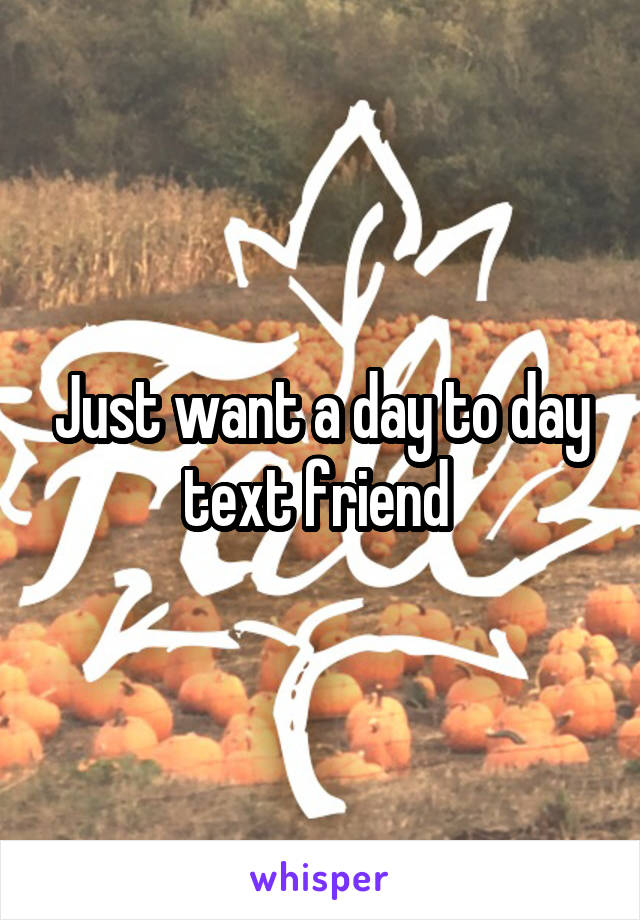 Just want a day to day text friend