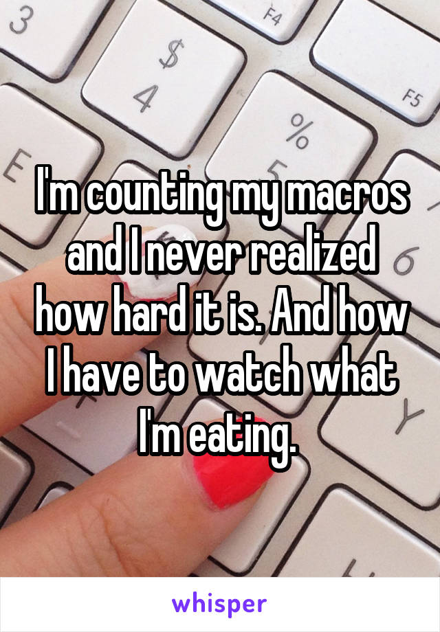 I'm counting my macros and I never realized how hard it is. And how I have to watch what I'm eating.