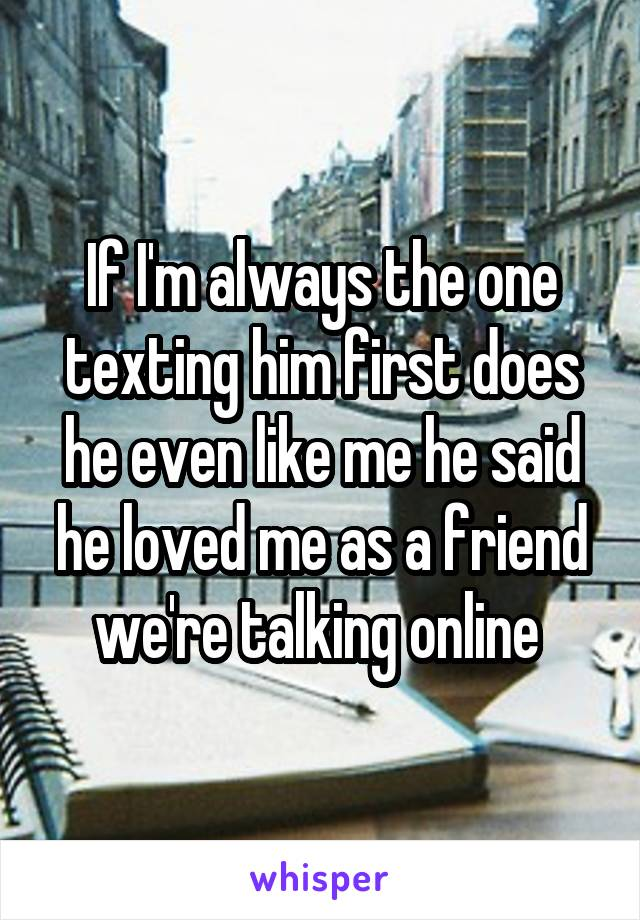 If I'm always the one texting him first does he even like me he said he loved me as a friend we're talking online