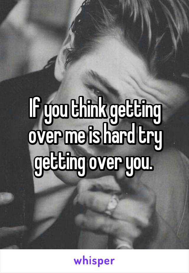 If you think getting over me is hard try getting over you.