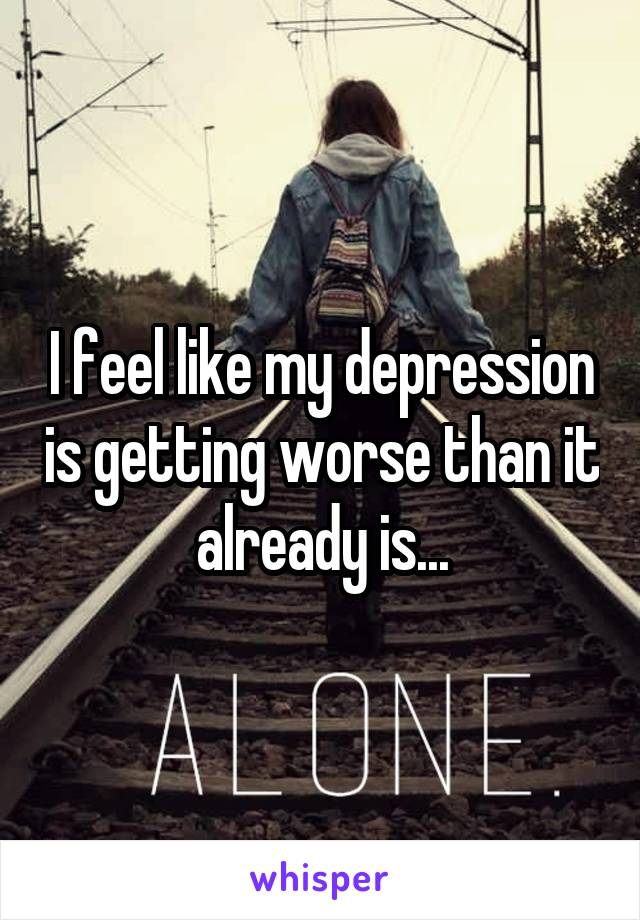 I feel like my depression is getting worse than it already is...