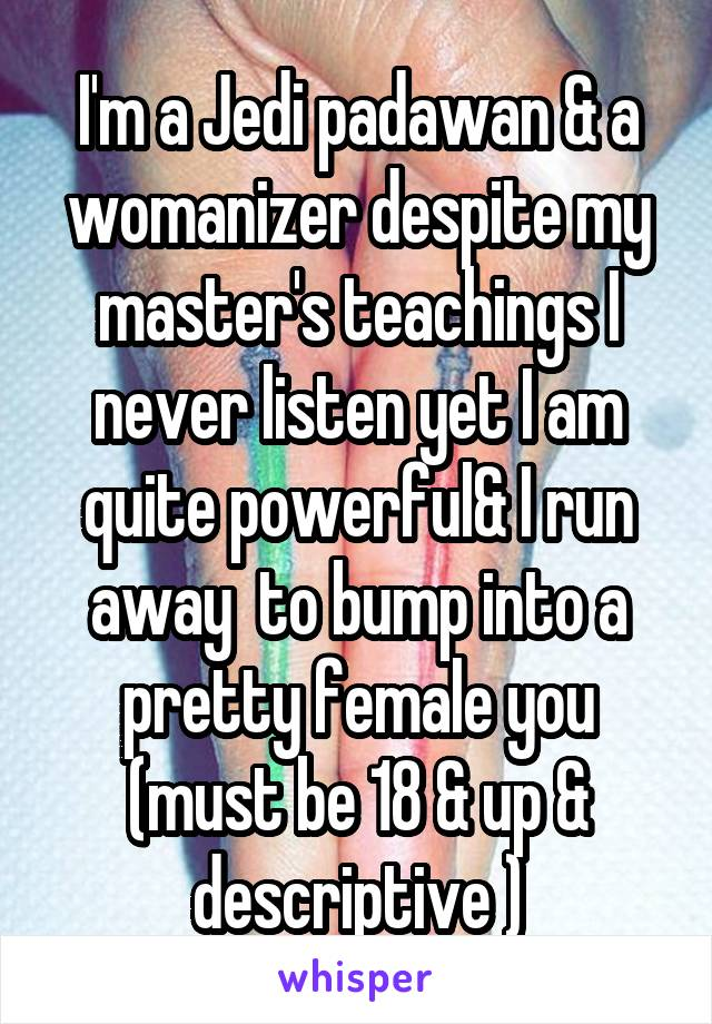 I'm a Jedi padawan & a womanizer despite my master's teachings I never listen yet I am quite powerful& I run away  to bump into a pretty female you (must be 18 & up & descriptive )