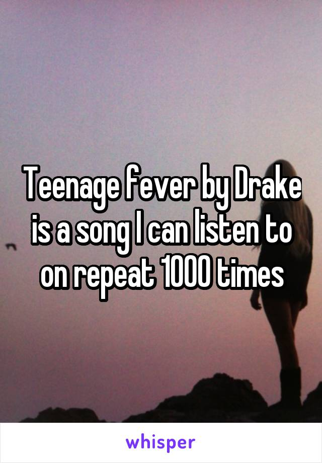 Teenage fever by Drake is a song I can listen to on repeat 1000 times