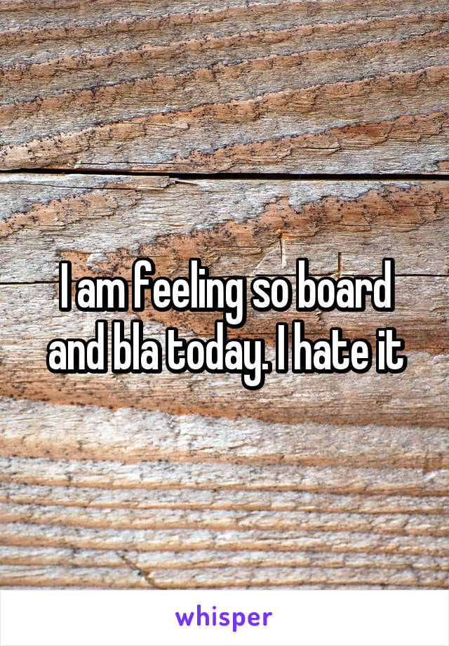 I am feeling so board and bla today. I hate it