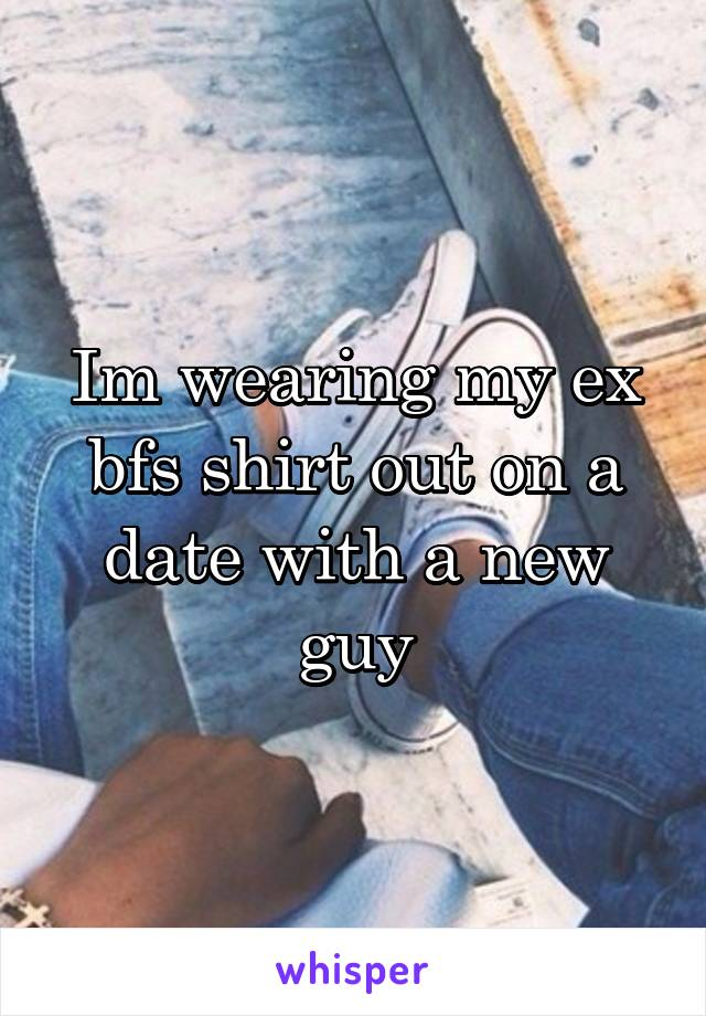 Im wearing my ex bfs shirt out on a date with a new guy