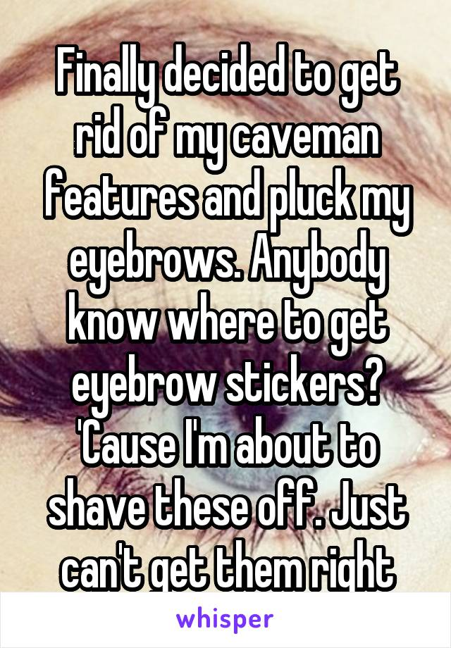 Finally decided to get rid of my caveman features and pluck my eyebrows. Anybody know where to get eyebrow stickers? 'Cause I'm about to shave these off. Just can't get them right