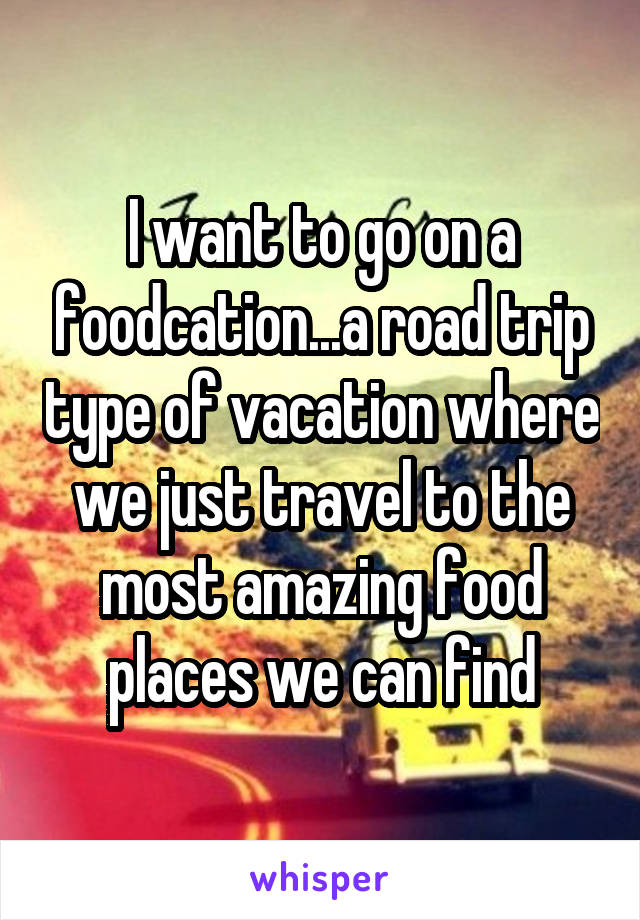 I want to go on a foodcation...a road trip type of vacation where we just travel to the most amazing food places we can find