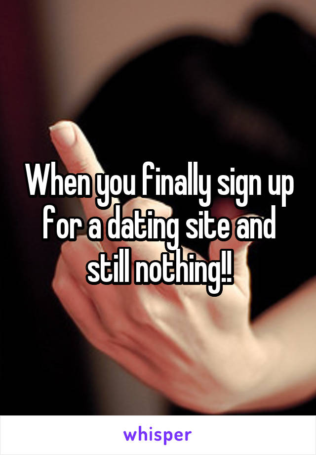 When you finally sign up for a dating site and still nothing!!