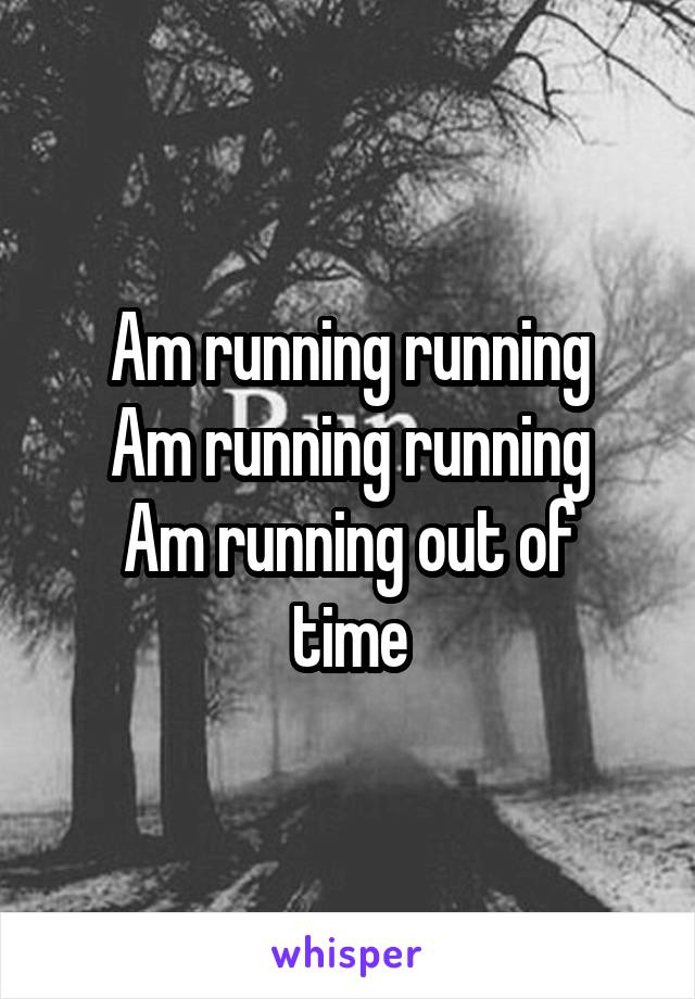 Am running running Am running running Am running out of time