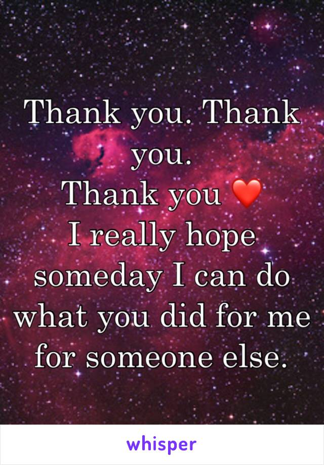 Thank you. Thank you. Thank you ❤  I really hope someday I can do what you did for me for someone else.