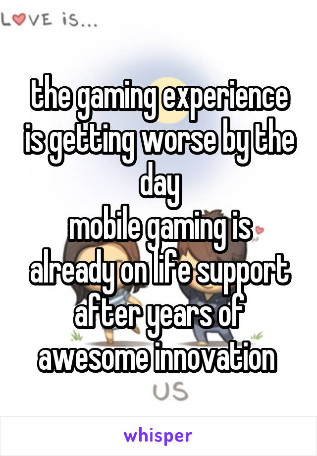 the gaming experience is getting worse by the day mobile gaming is already on life support after years of awesome innovation