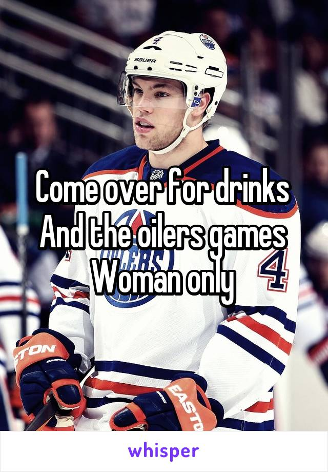 Come over for drinks  And the oilers games  Woman only