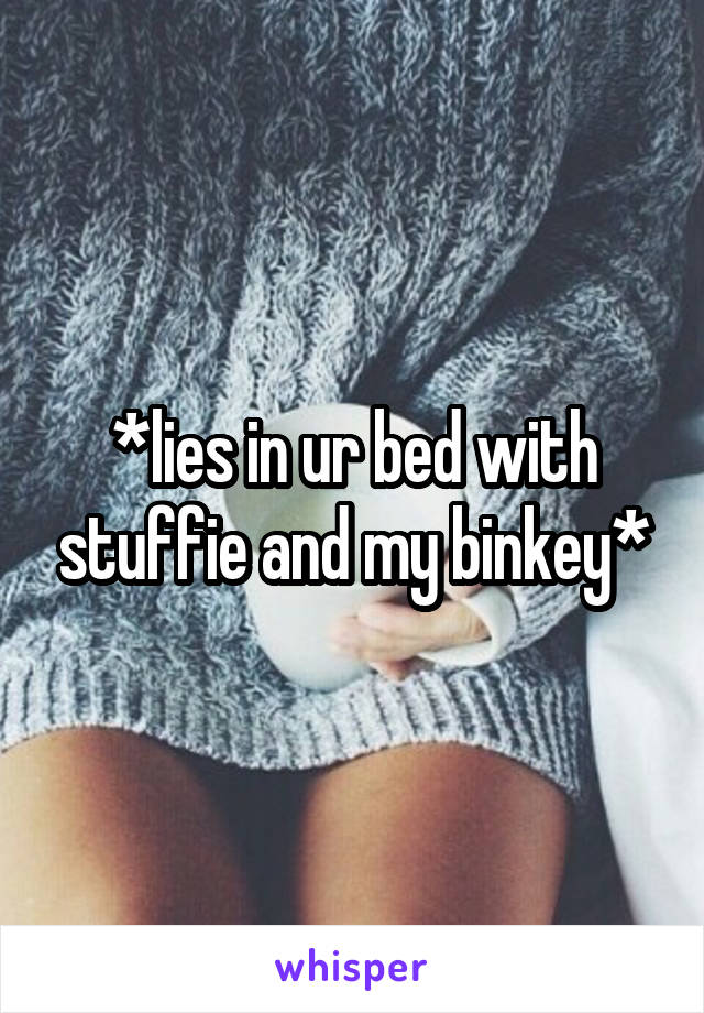 *lies in ur bed with stuffie and my binkey*