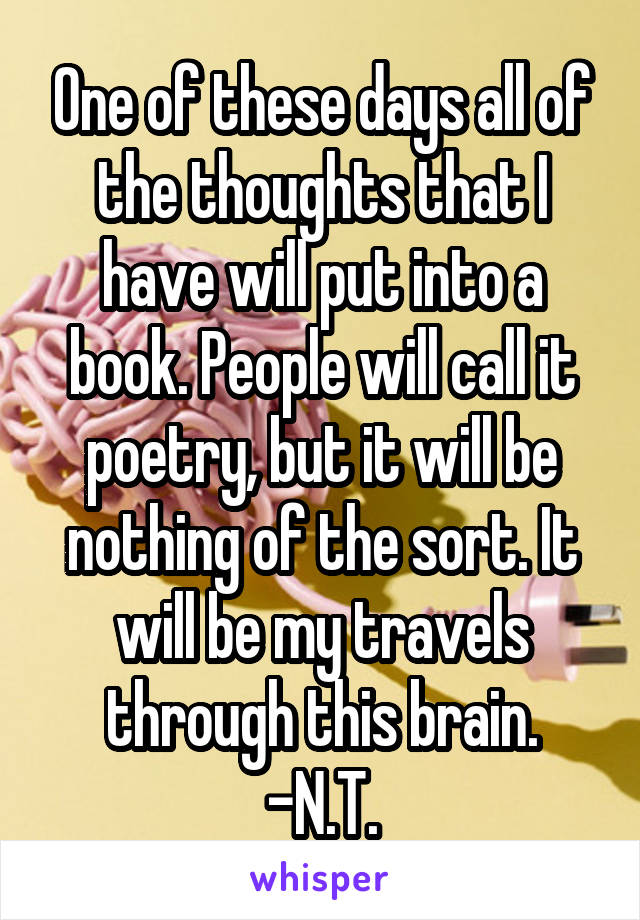 One of these days all of the thoughts that I have will put into a book. People will call it poetry, but it will be nothing of the sort. It will be my travels through this brain. -N.T.