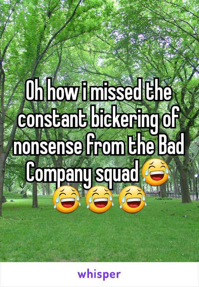 Oh how i missed the constant bickering of nonsense from the Bad Company squad😂😂😂😂