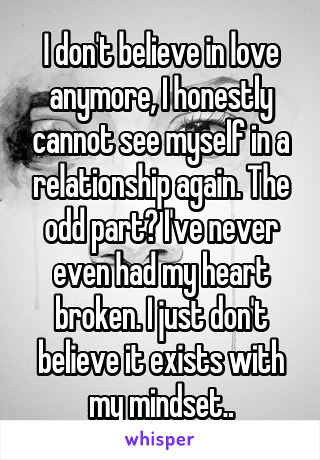I don't believe in love anymore, I honestly cannot see myself in a relationship again. The odd part? I've never even had my heart broken. I just don't believe it exists with my mindset..