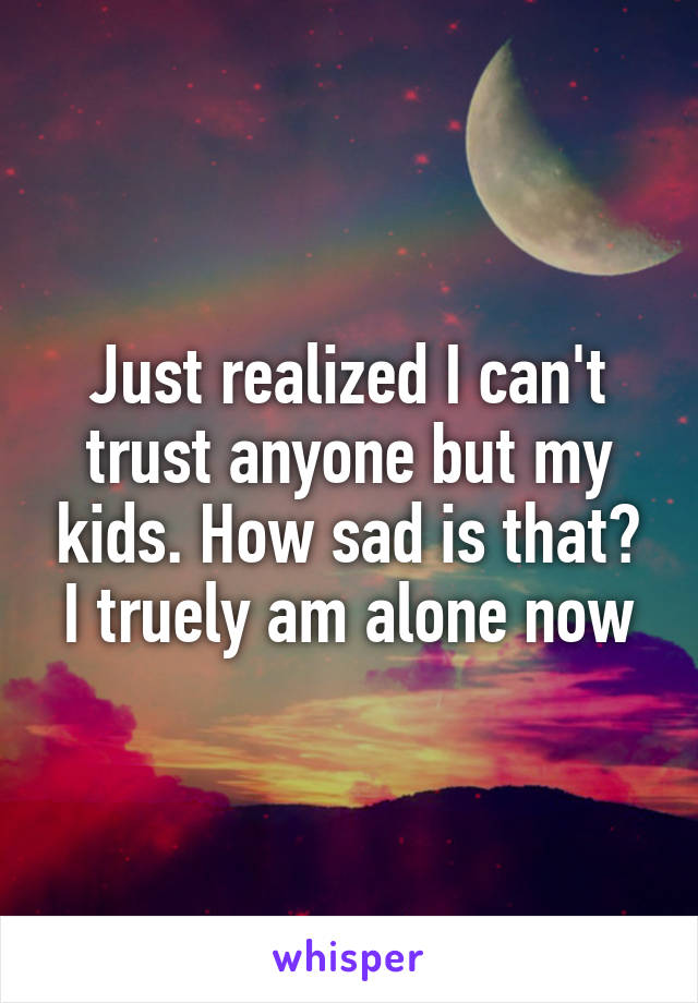 Just realized I can't trust anyone but my kids. How sad is that? I truely am alone now