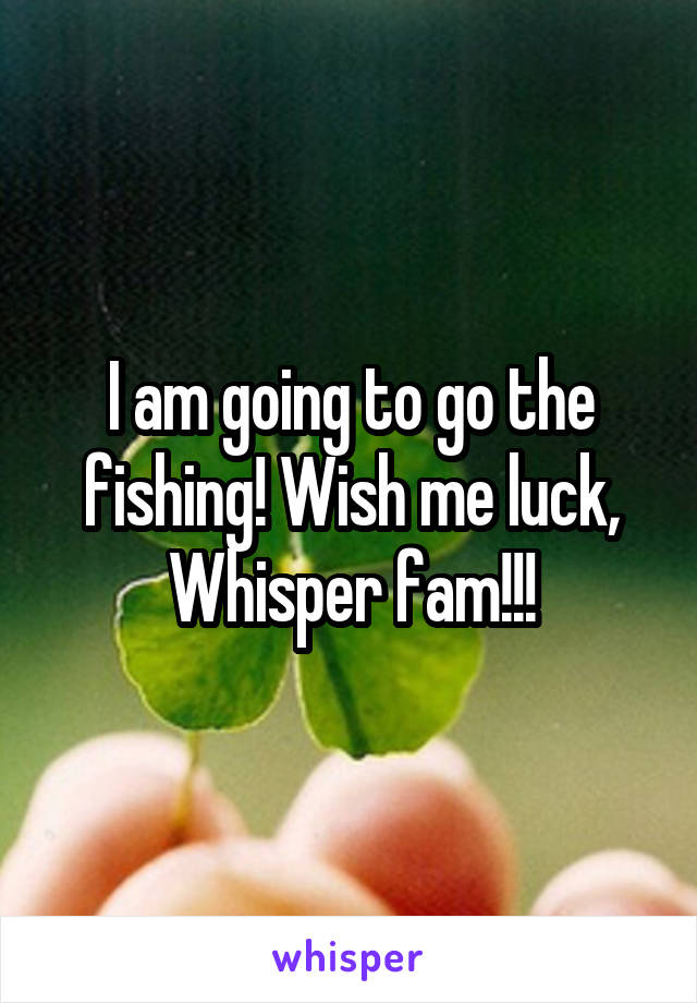 I am going to go the fishing! Wish me luck, Whisper fam!!!