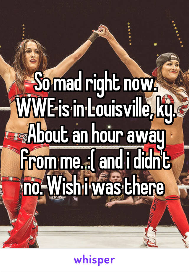 So mad right now. WWE is in Louisville, ky. About an hour away from me. :( and i didn't no. Wish i was there