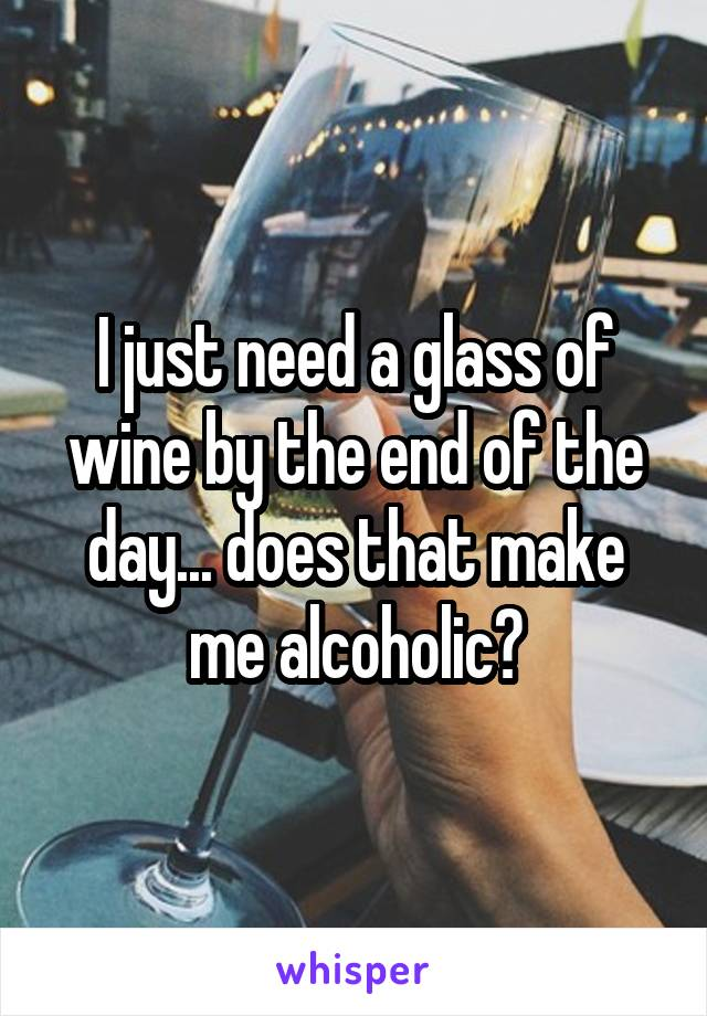 I just need a glass of wine by the end of the day... does that make me alcoholic?