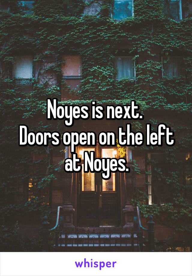 Noyes is next.  Doors open on the left at Noyes.
