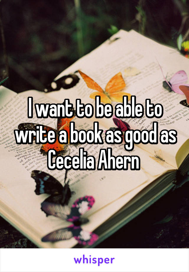 I want to be able to write a book as good as Cecelia Ahern