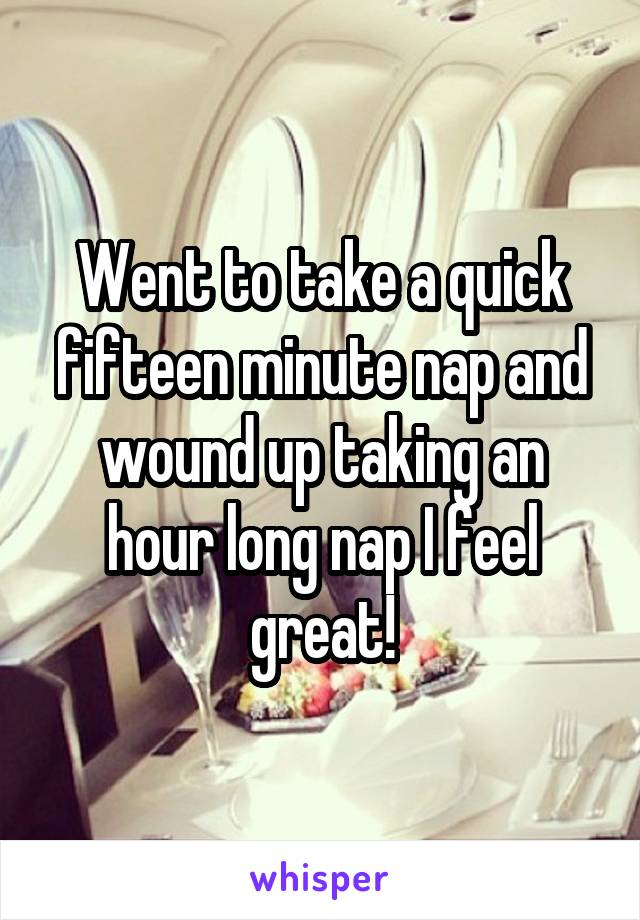 Went to take a quick fifteen minute nap and wound up taking an hour long nap I feel great!