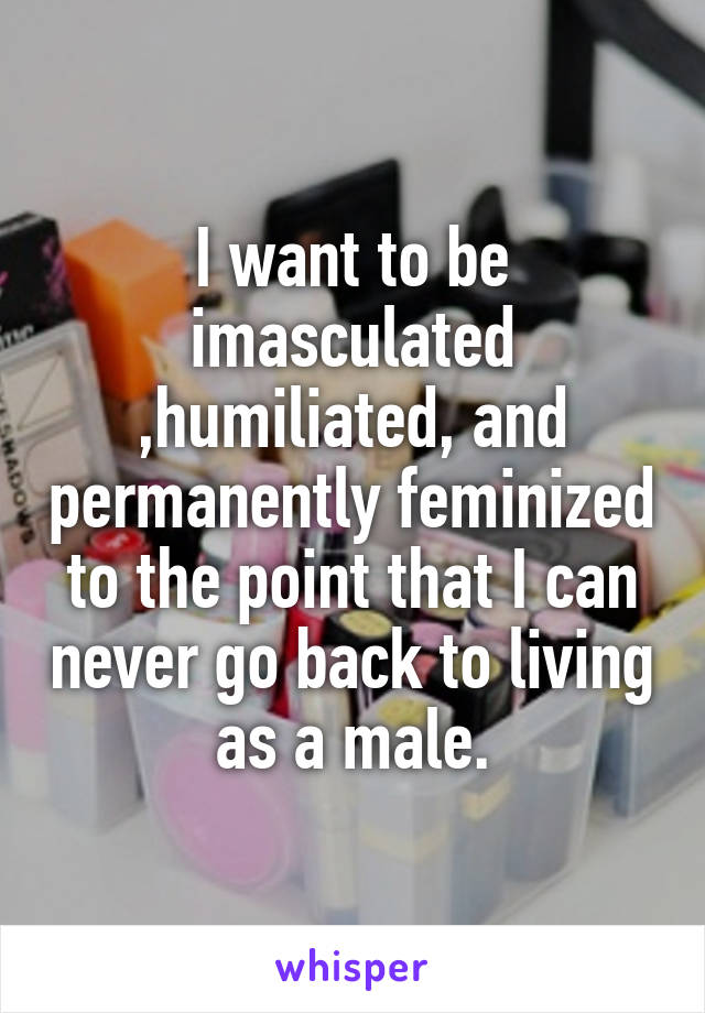 I want to be imasculated ,humiliated, and permanently feminized to the point that I can never go back to living as a male.