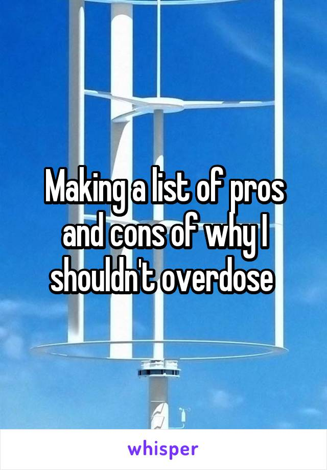 Making a list of pros and cons of why I shouldn't overdose