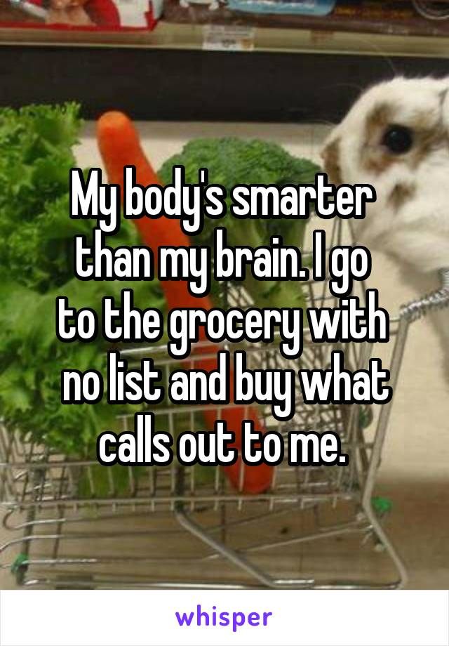 My body's smarter  than my brain. I go  to the grocery with  no list and buy what calls out to me.