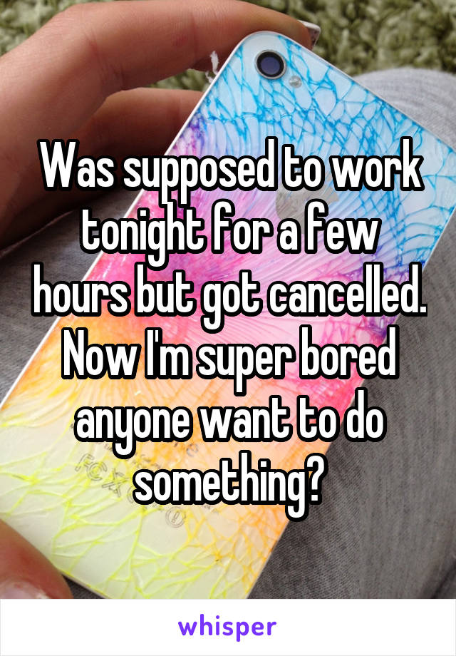 Was supposed to work tonight for a few hours but got cancelled. Now I'm super bored anyone want to do something?