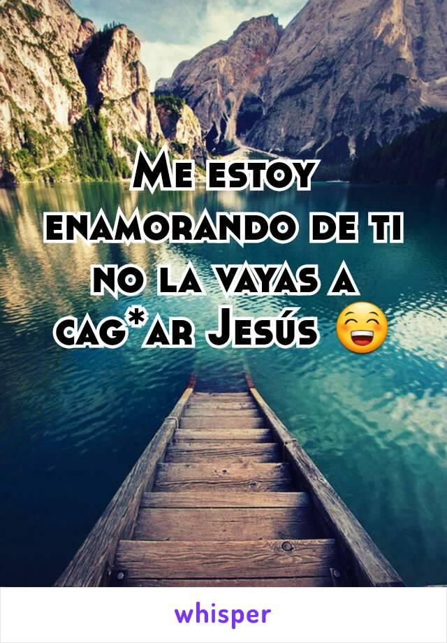 Me estoy enamorando de ti no la vayas a cag*ar Jesús 😁