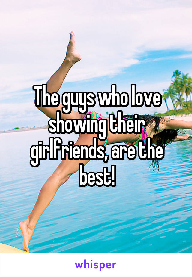 The guys who love showing their girlfriends, are the best!