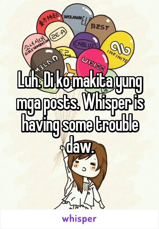 Luh. Di ko makita yung mga posts. Whisper is having some trouble daw.