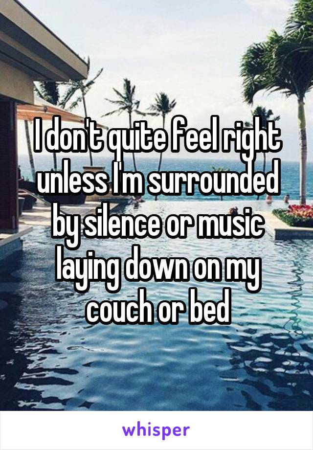 I don't quite feel right unless I'm surrounded by silence or music laying down on my couch or bed