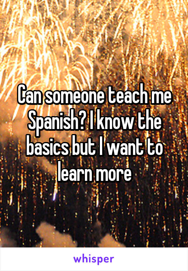 Can someone teach me Spanish? I know the basics but I want to learn more