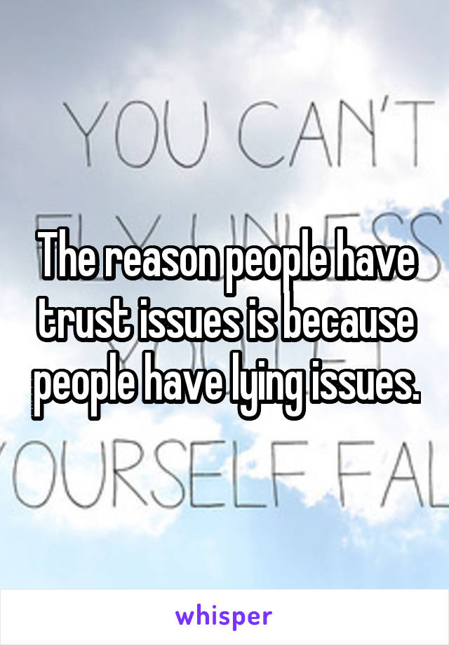 The reason people have trust issues is because people have lying issues.