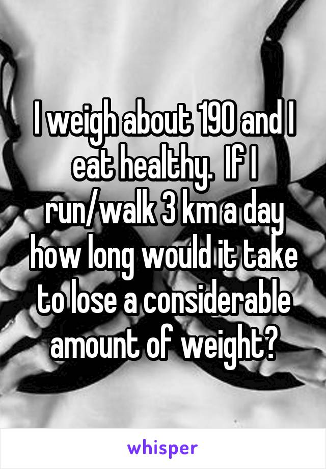 I weigh about 190 and I eat healthy.  If I run/walk 3 km a day how long would it take to lose a considerable amount of weight?