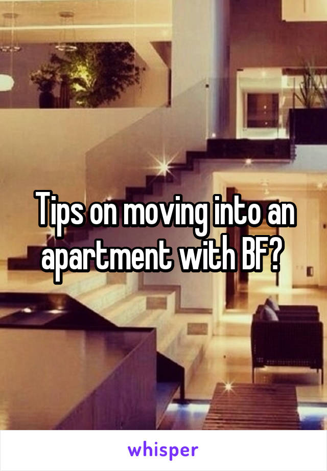 Tips on moving into an apartment with BF?