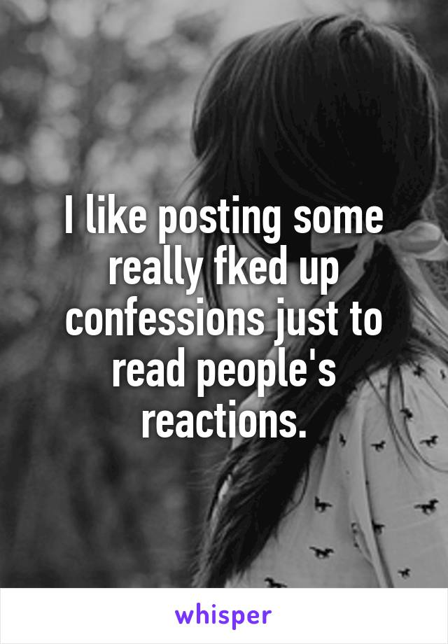 I like posting some really fked up confessions just to read people's reactions.