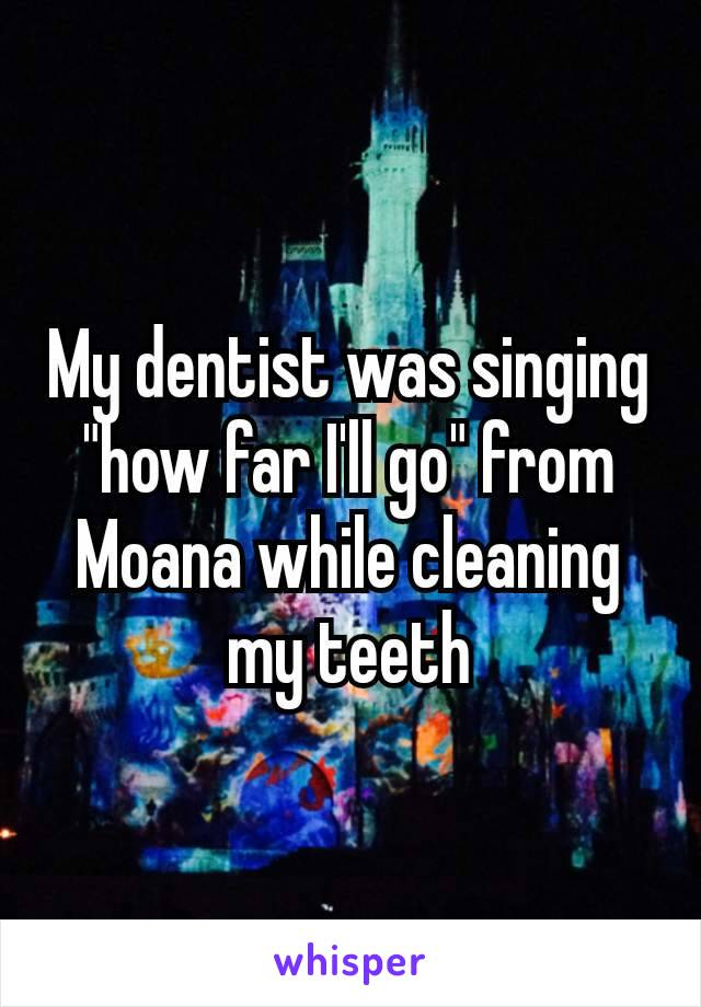 "My dentist was singing ""how far I'll go"" from Moana while cleaning my teeth​"