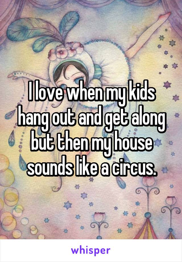 I love when my kids hang out and get along but then my house sounds like a circus.