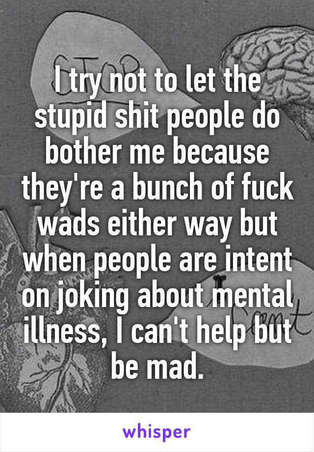 I try not to let the stupid shit people do bother me because they're a bunch of fuck wads either way but when people are intent on joking about mental illness, I can't help but be mad.