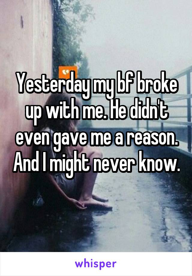 Yesterday my bf broke up with me. He didn't even gave me a reason. And I might never know.